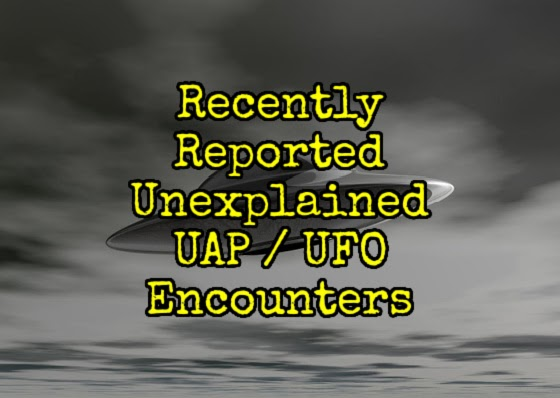 Recently Reported Unexplained UAP / UFO Encounters