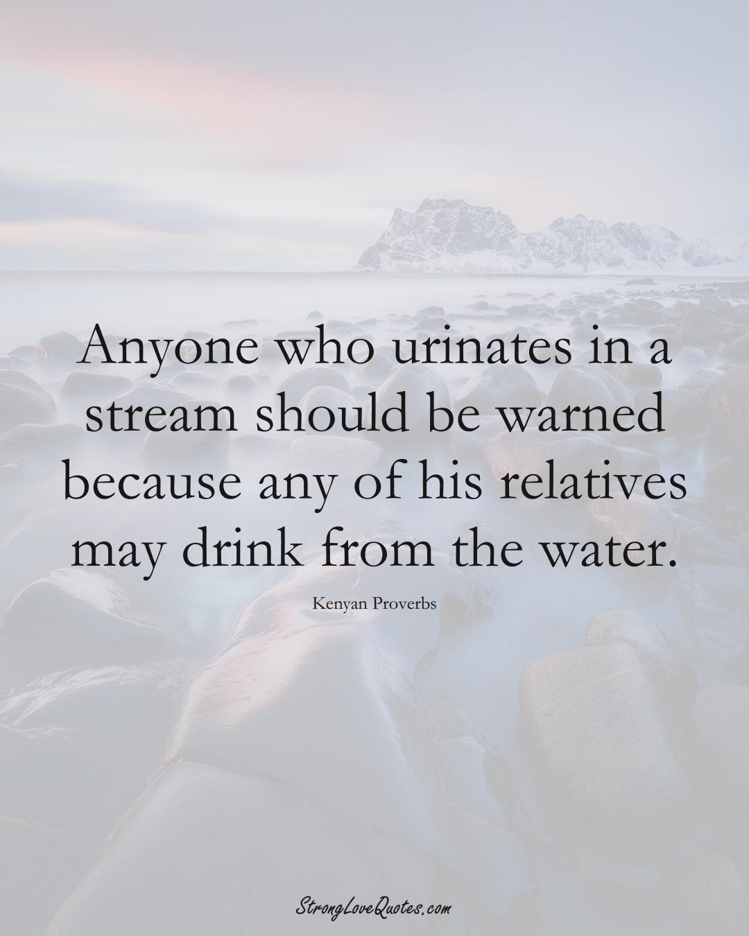 Anyone who urinates in a stream should be warned because any of his relatives may drink from the water. (Kenyan Sayings);  #AfricanSayings