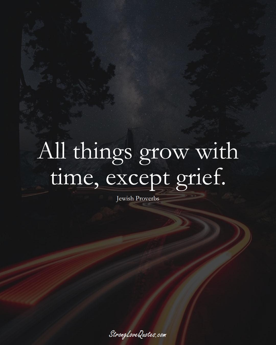 All things grow with time, except grief. (Jewish Sayings);  #aVarietyofCulturesSayings