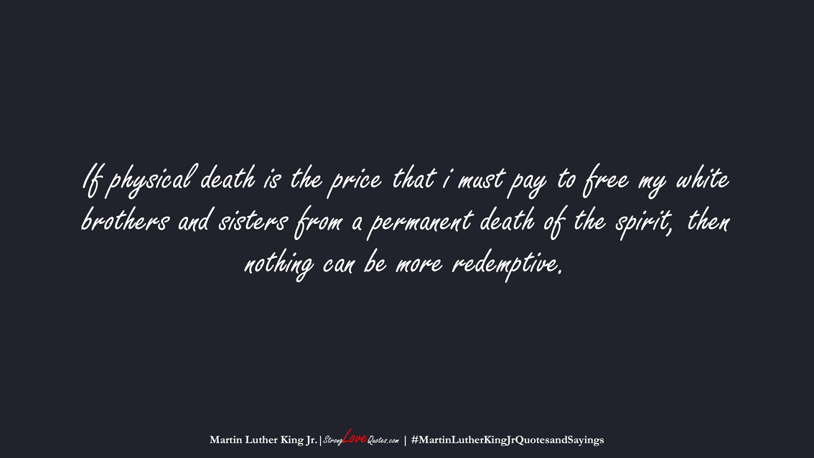 If physical death is the price that i must pay to free my white brothers and sisters from a permanent death of the spirit, then nothing can be more redemptive. (Martin Luther King Jr.);  #MartinLutherKingJrQuotesandSayings