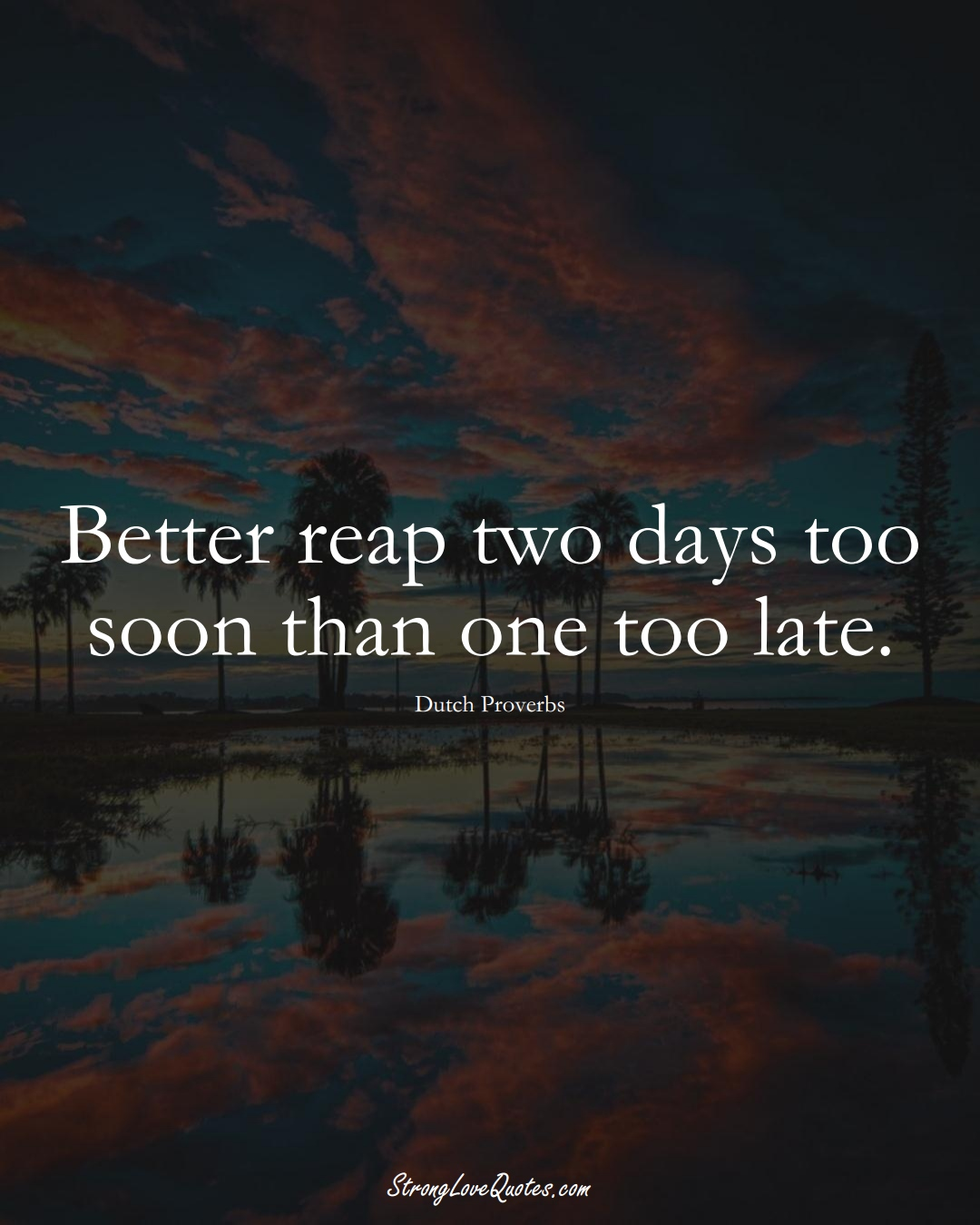 Better reap two days too soon than one too late. (Dutch Sayings);  #EuropeanSayings