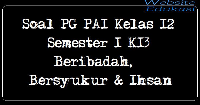 Soal PG PAI Kelas 12 Semester 1 K13 - Beribadah, Bersyukur & Ihsan