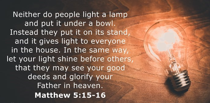 Neither do people light a lamp and put it under a bowl. Instead they put it on its stand, and it gives light to everyone in the house. In the same way, let your light shine before others, that they may see your good deeds and glorify your Father in heaven.