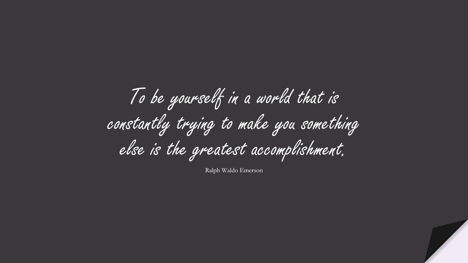 To be yourself in a world that is constantly trying to make you something else is the greatest accomplishment. (Ralph Waldo Emerson);  #LoveYourselfQuotes