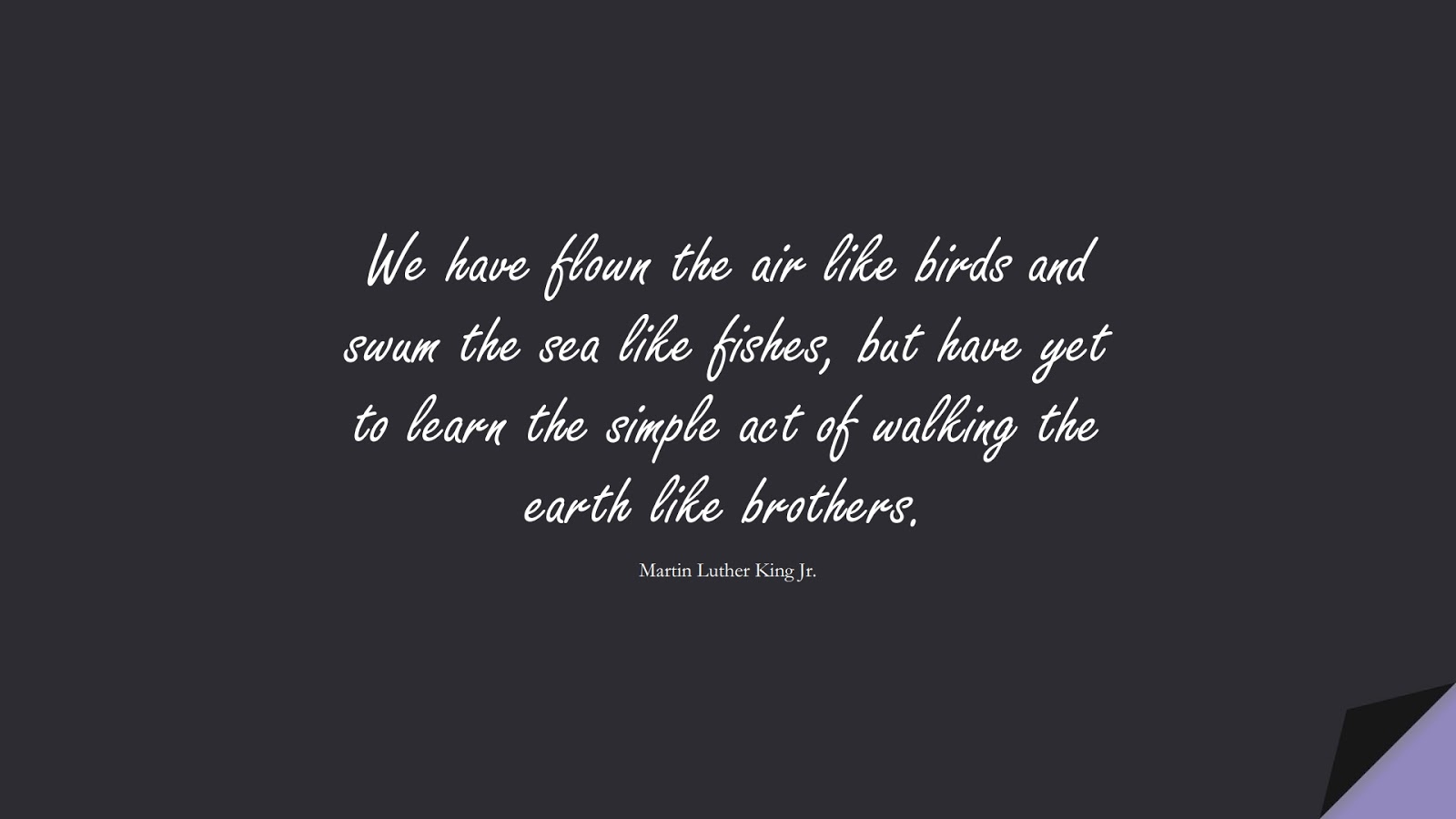 We have flown the air like birds and swum the sea like fishes, but have yet to learn the simple act of walking the earth like brothers. (Martin Luther King Jr.);  #HumanityQuotes