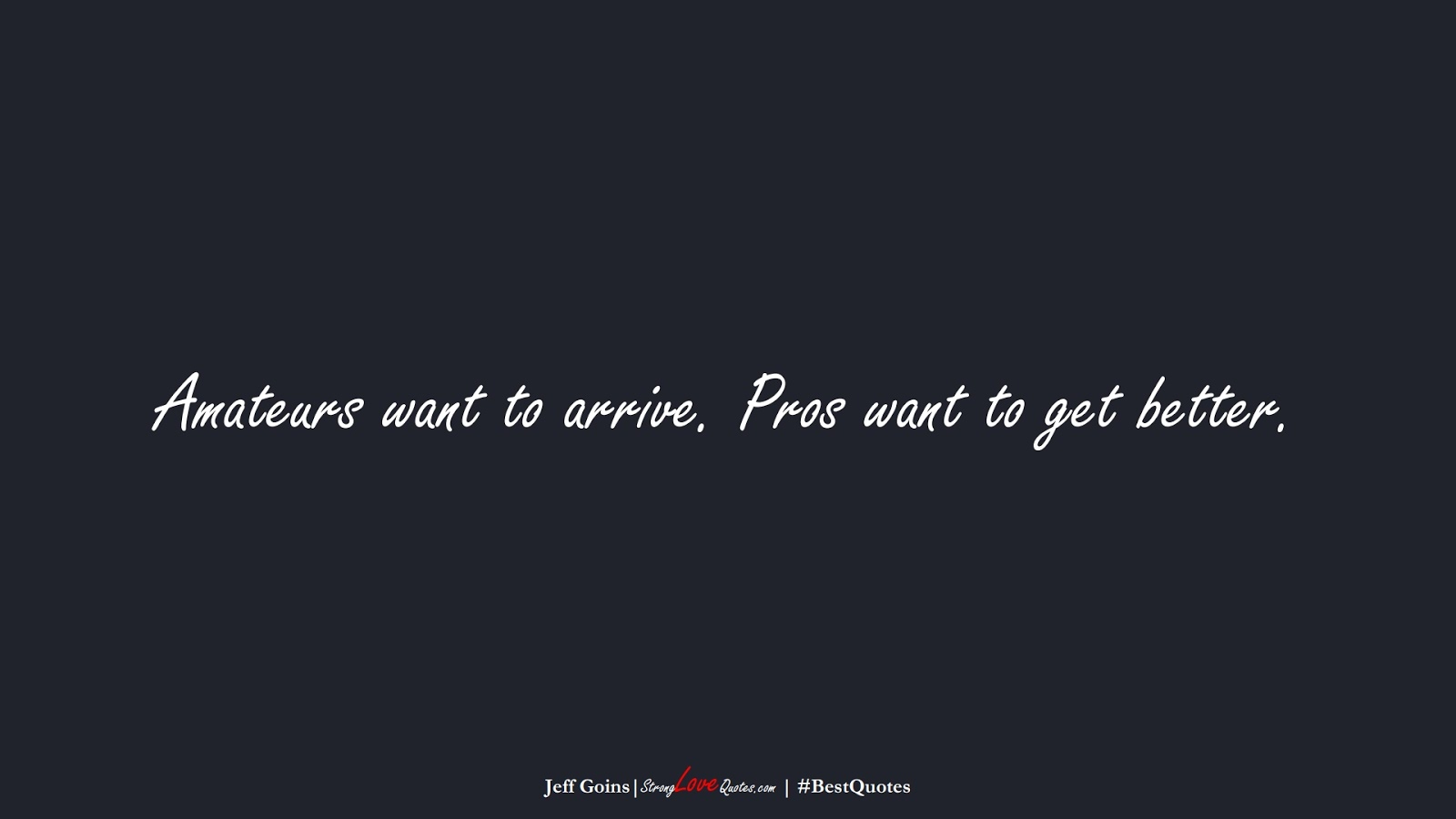 Amateurs want to arrive. Pros want to get better. (Jeff Goins);  #BestQuotes