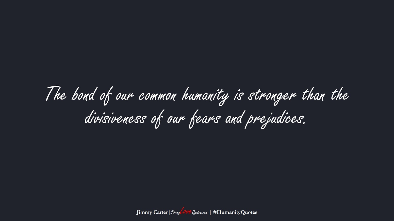 The bond of our common humanity is stronger than the divisiveness of our fears and prejudices. (Jimmy Carter);  #HumanityQuotes
