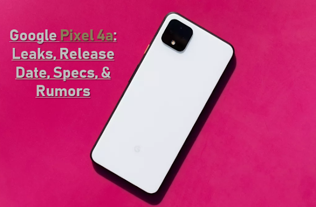 Google Pixel 4a: Leaks, Release Date, Specs, and Rumors