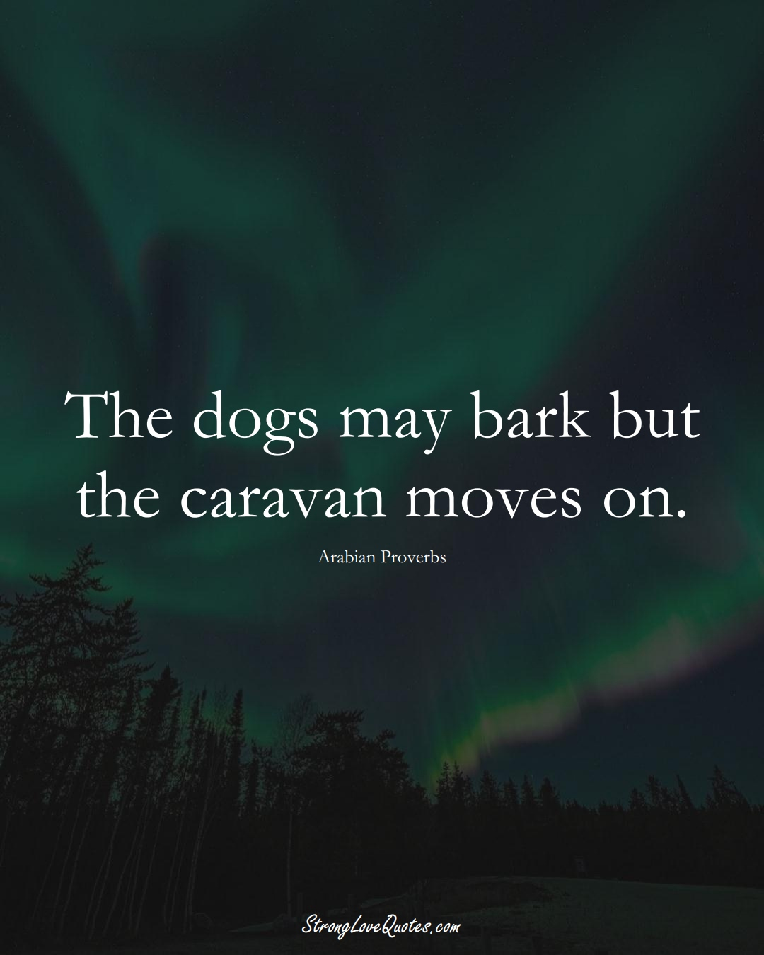 The dogs may bark but the caravan moves on. (Arabian Sayings);  #aVarietyofCulturesSayings