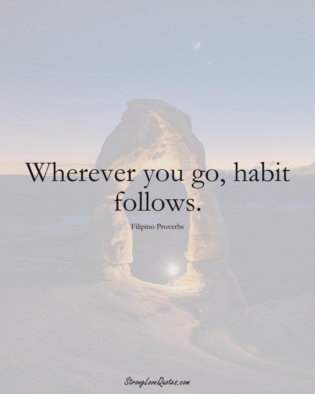Wherever you go, habit follows. (Filipino Sayings);  #AsianSayings