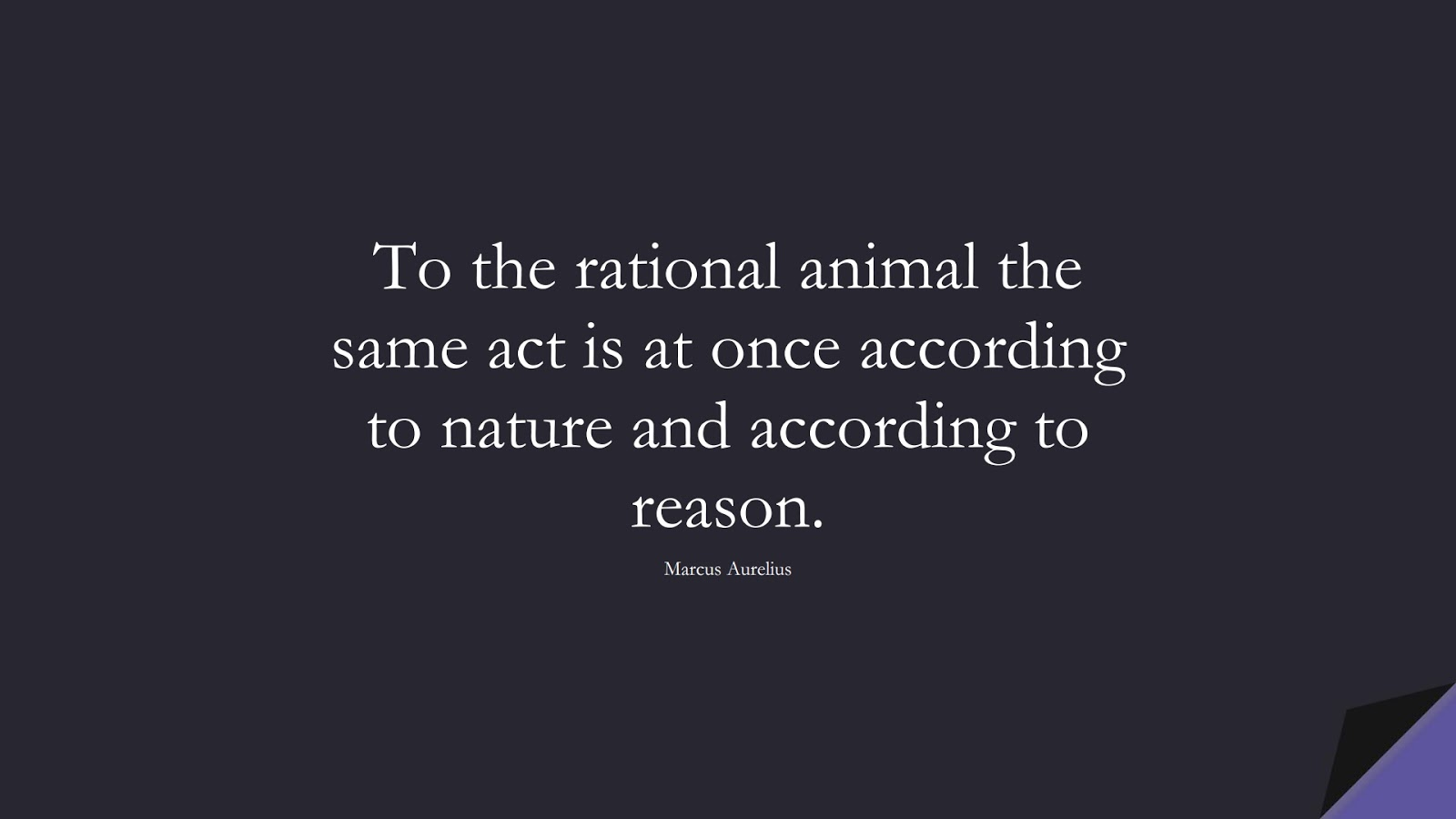To the rational animal the same act is at once according to nature and according to reason. (Marcus Aurelius);  #MarcusAureliusQuotes