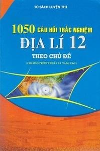 1050 Câu Trắc Nghiệm Địa Lí 12 Theo Chủ Đề (Có Đáp Án) - Nhiều tác giả