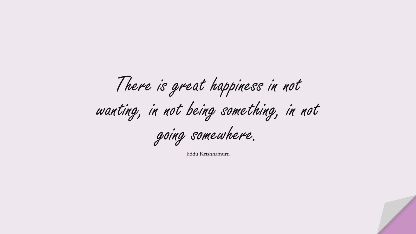 There is great happiness in not wanting, in not being something, in not going somewhere. (Jiddu Krishnamurti);  #HappinessQuotes