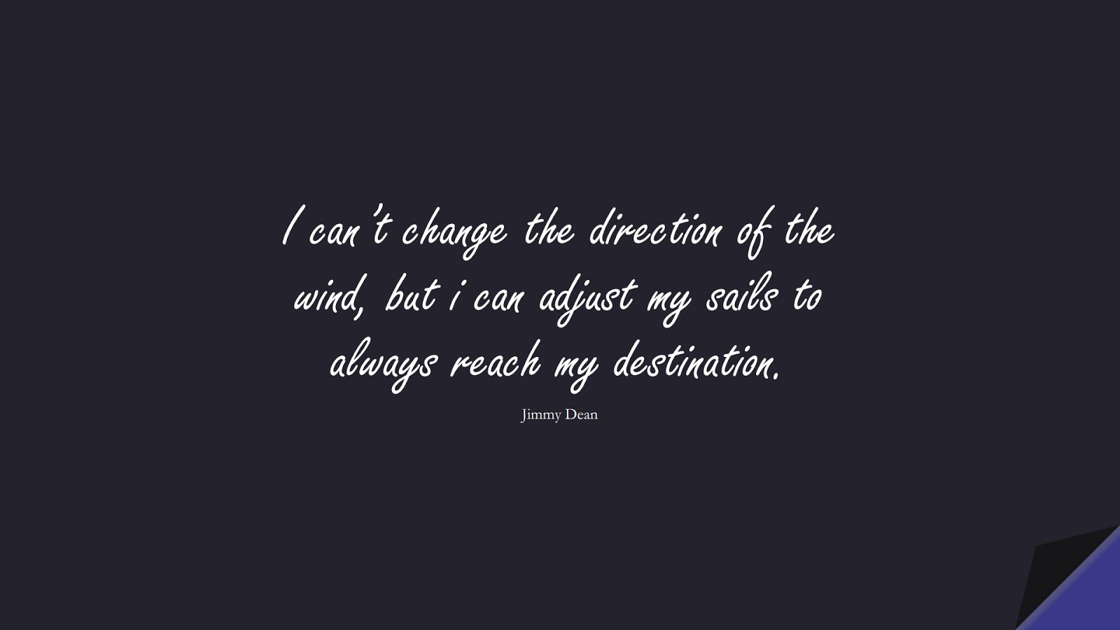I can't change the direction of the wind, but i can adjust my sails to always reach my destination. (Jimmy Dean);  #MotivationalQuotes