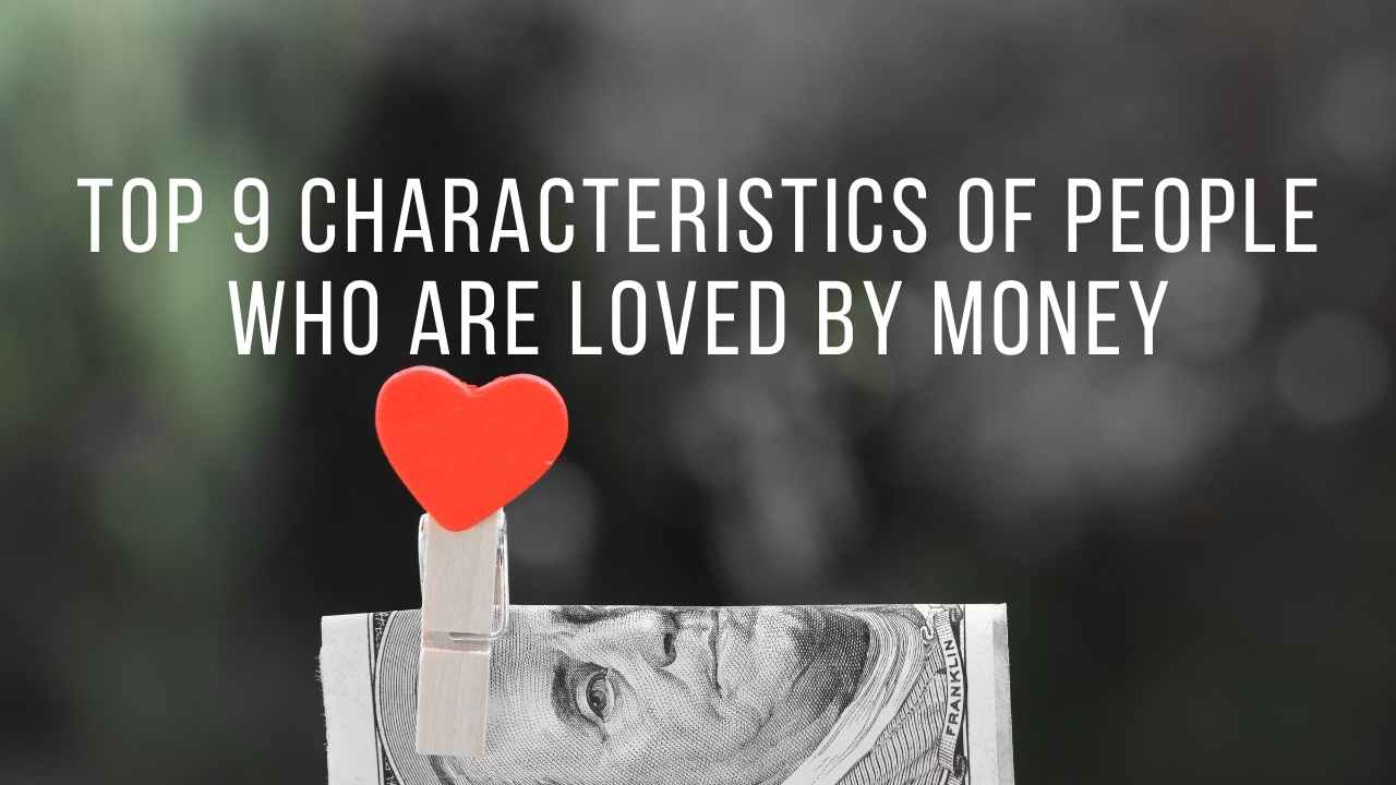 Top 9 Characteristics Of People Who Are Loved By Money - Moniedism