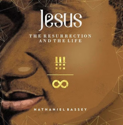 The Resurrection & The Life Full Album By Nathaniel Bassey : See Full Tracklist.