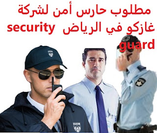 A security guard is required for Gazco in Riyadh  To work for Gasco in Riyadh Shifts, morning and evening, and two days off per week  Academic qualification: Secondary  Experience: At least two years of work in the field Ability to work under pressure  Salary: to be determined after the interview