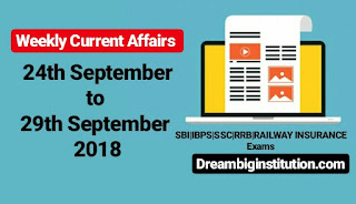 Weekly Current Affairs: 24th Sep To 29th Sep 2018 - Dream Big Institution