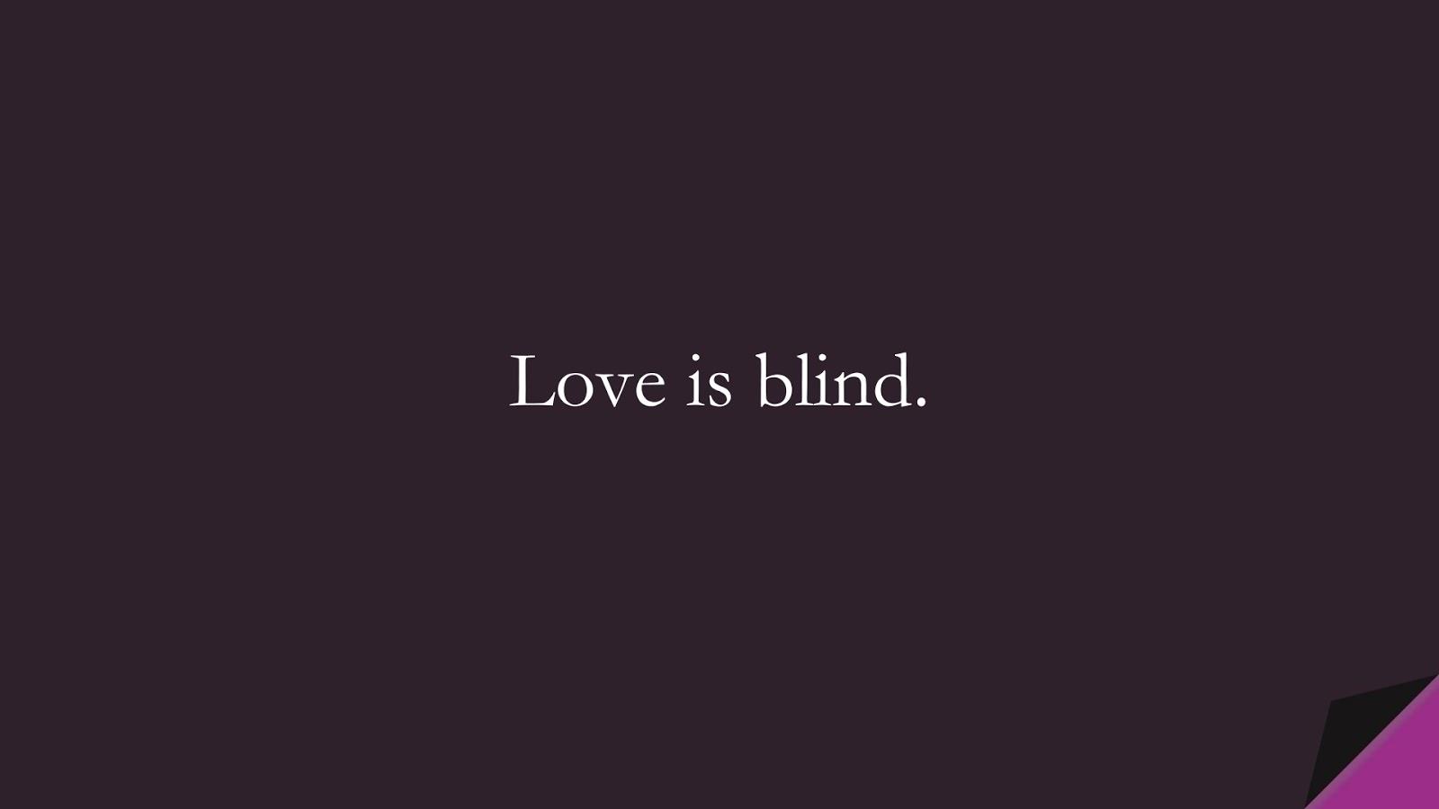 Love is blind.FALSE