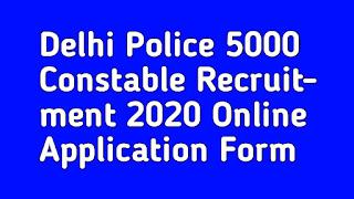 Delhi Police 5000 Constable Recruitment 2020 Online Application Form