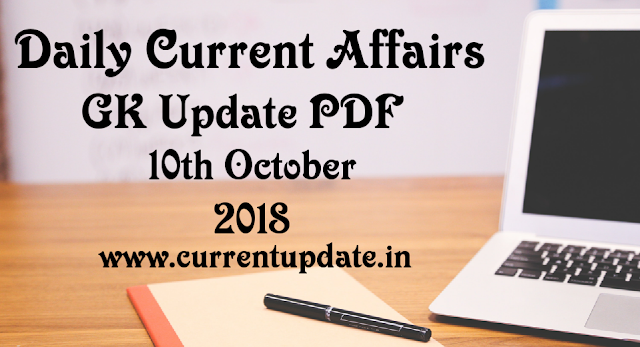 Daily Current Affairs 10th October 2018 For All Competitive Exams | Daily GK Update PDF