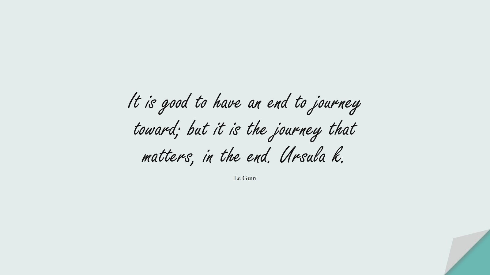 It is good to have an end to journey toward; but it is the journey that matters, in the end. Ursula k. (Le Guin);  #HardWorkQuotes