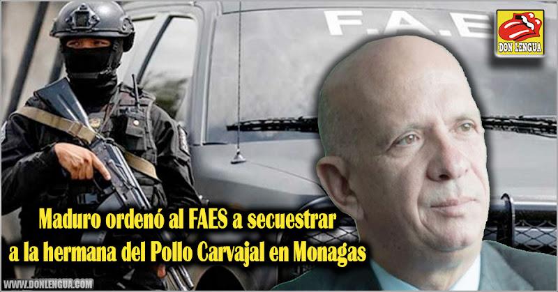 Maduro ordenó al FAES a secuestrar a la hermana del Pollo Carvajal en Monagas