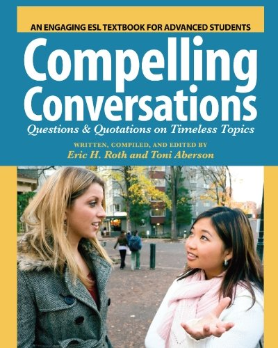 alt=Compelling-Conversations-Questions-and-Quotations-on-Timeless-Topics-An-Engaging-ESL-Textbook-for-Advanced-Students-by-Eric-H-Roth-Toni-Aberson