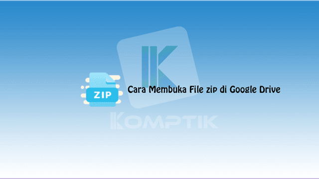 Cara Membuka File zip di Google Drive