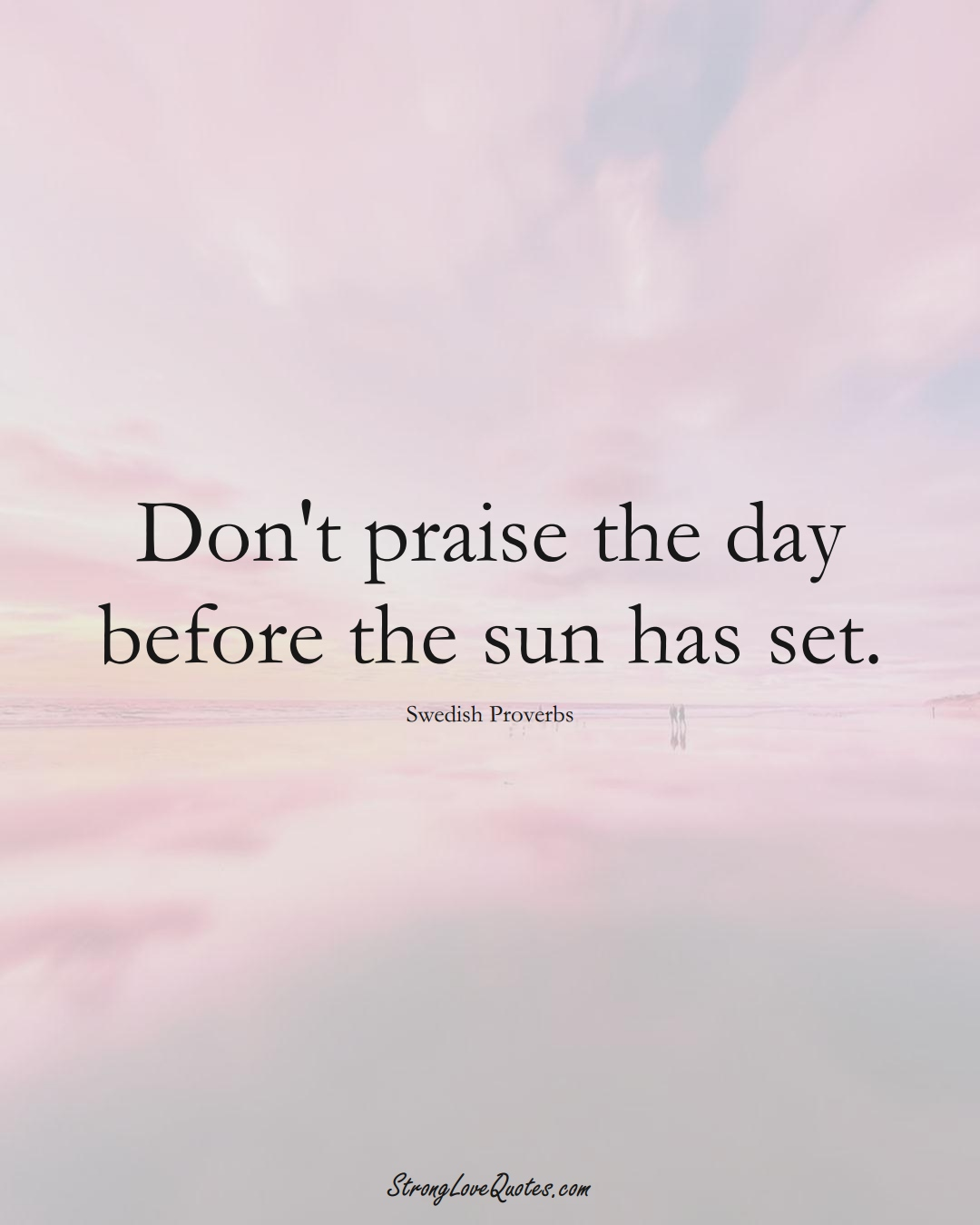 Don't praise the day before the sun has set. (Swedish Sayings);  #EuropeanSayings