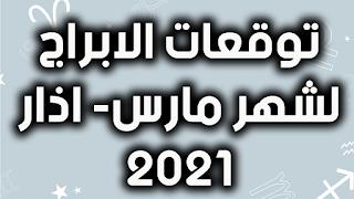 توقعات الابراج لشهر مارس- اذار 2021