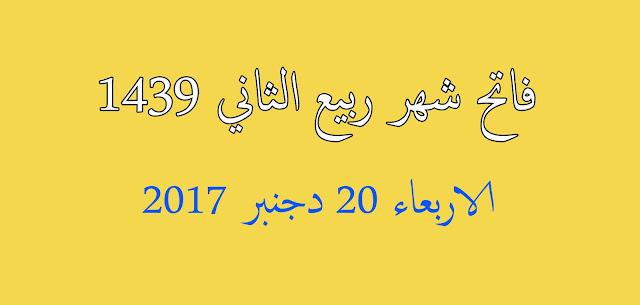 فاتح شهر ربيع الثاني 1439 هو يوم الأربعاء 20 ديسمبر 2017