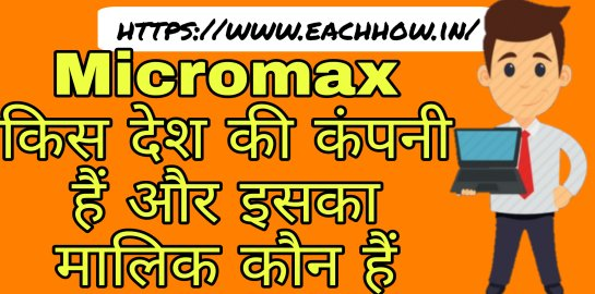 Micromax किस देश की कंपनी हैं और इसका मालिक कौन हैं