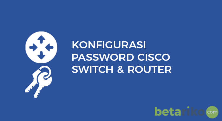 Mengamankan Informasi Script Router dan Switch Cisco IOS dengan Konfigurasi Password Cisco