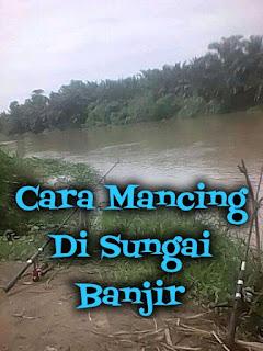 cara mancing di sungai yang lagi banjir