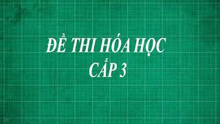 Tổng hợp những đề thi môn hóa học cấp 3 ( trung học phổ thông lớp 10 , 11, 12 ) từ dễ đến khó