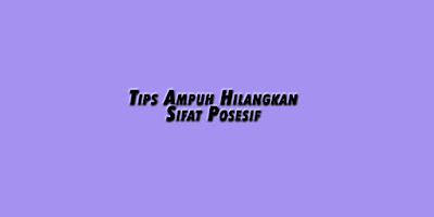 Tips Ampuh Menghilangkan Sifat Posesif