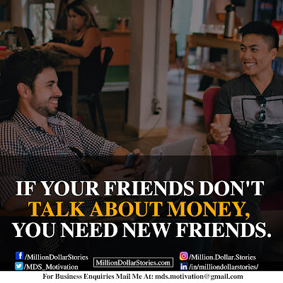 IF YOUR FRIENDS DON'T TALK ABOUT MONEY, YOU NEED NEW FRIENDS.