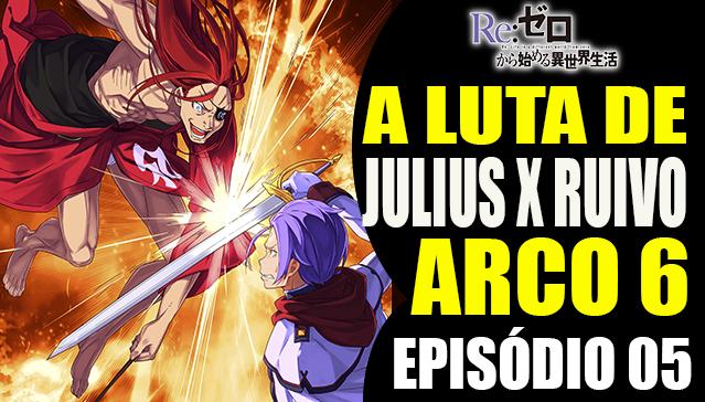 Arco 6 Re:Zero  - JULIUS X RUIVO  -  Episódio 05