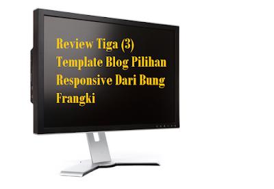 Review Tiga (3) Template Blog Pilihan Responsive Dari Bung Frangki