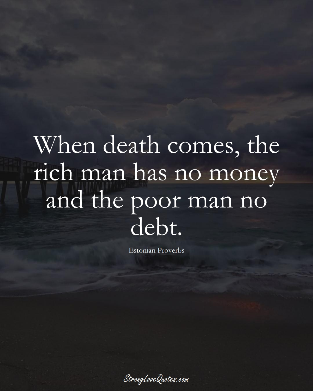 When death comes, the rich man has no money and the poor man no debt. (Estonian Sayings);  #EuropeanSayings
