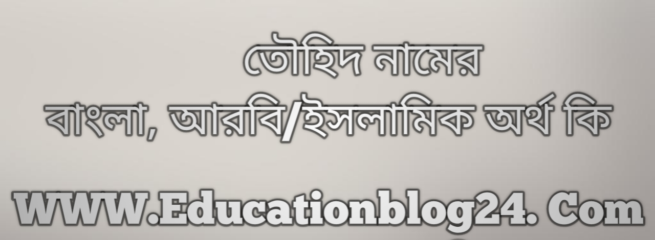 Tawhid name meaning in Bengali, তৌহিদ নামের অর্থ কি, তৌহিদ নামের বাংলা অর্থ কি, তৌহিদ নামের ইসলামিক অর্থ কি, তৌহিদ কি ইসলামিক /আরবি নাম