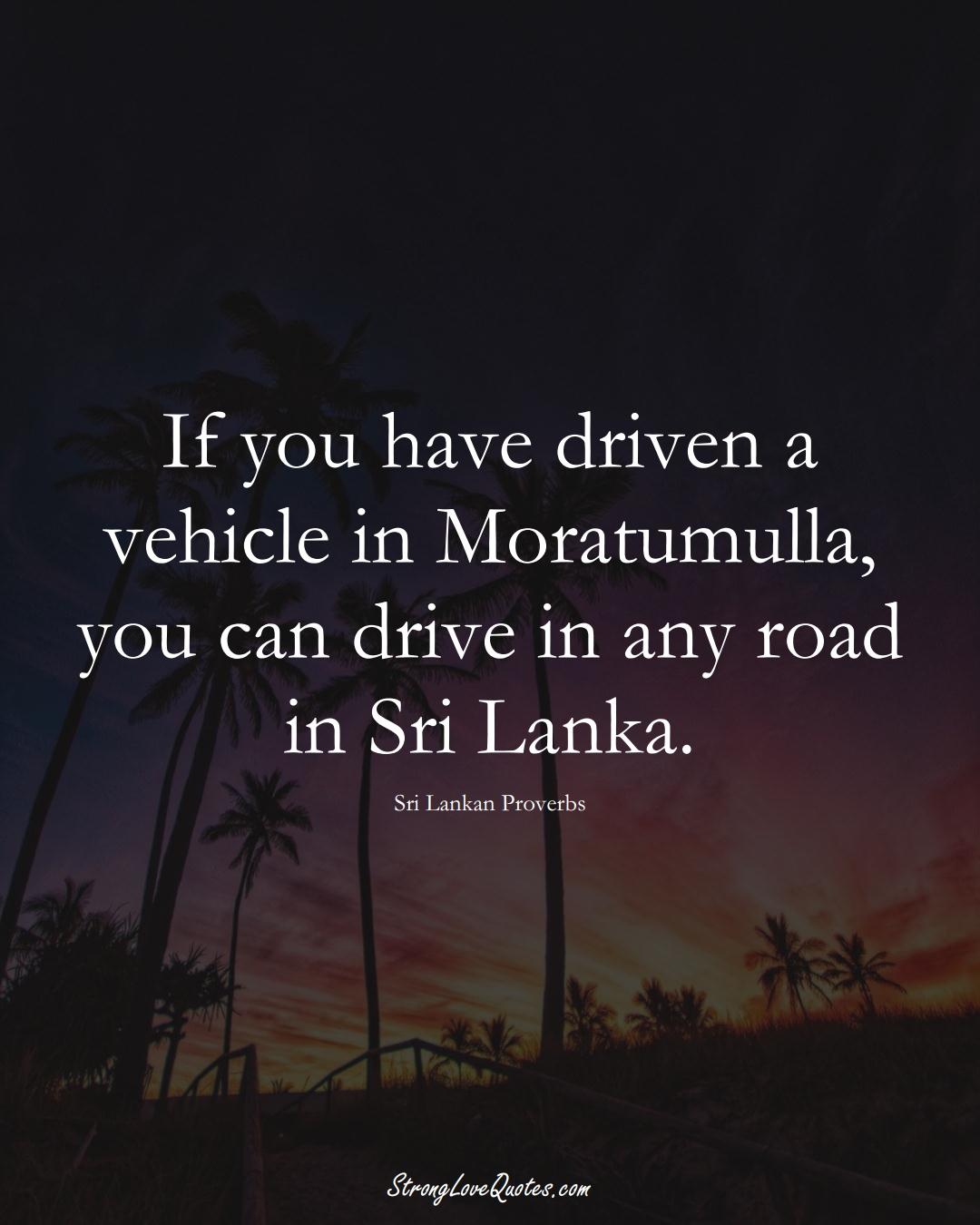 If you have driven a vehicle in Moratumulla, you can drive in any road in Sri Lanka. (Sri Lankan Sayings);  #AsianSayings