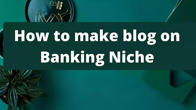 How to make blog on Banking Niche