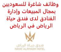وظائف شاغرة للسعوديين بمجال المبيعات وإدارة الفنادق لدى فندق حياة الرياض في الرياض