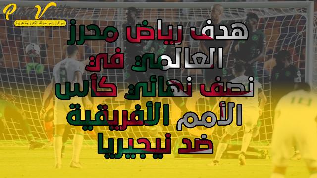هدف رياض محرز العالمي في نصف نهائي كأس الأمم الأفريقية ضد نيجيريا
