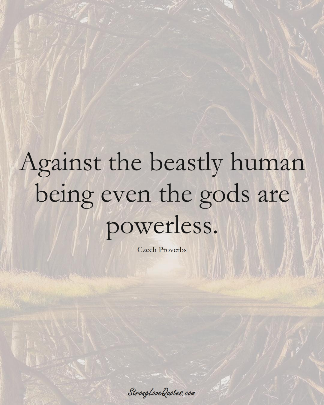 Against the beastly human being even the gods are powerless. (Czech Sayings);  #EuropeanSayings