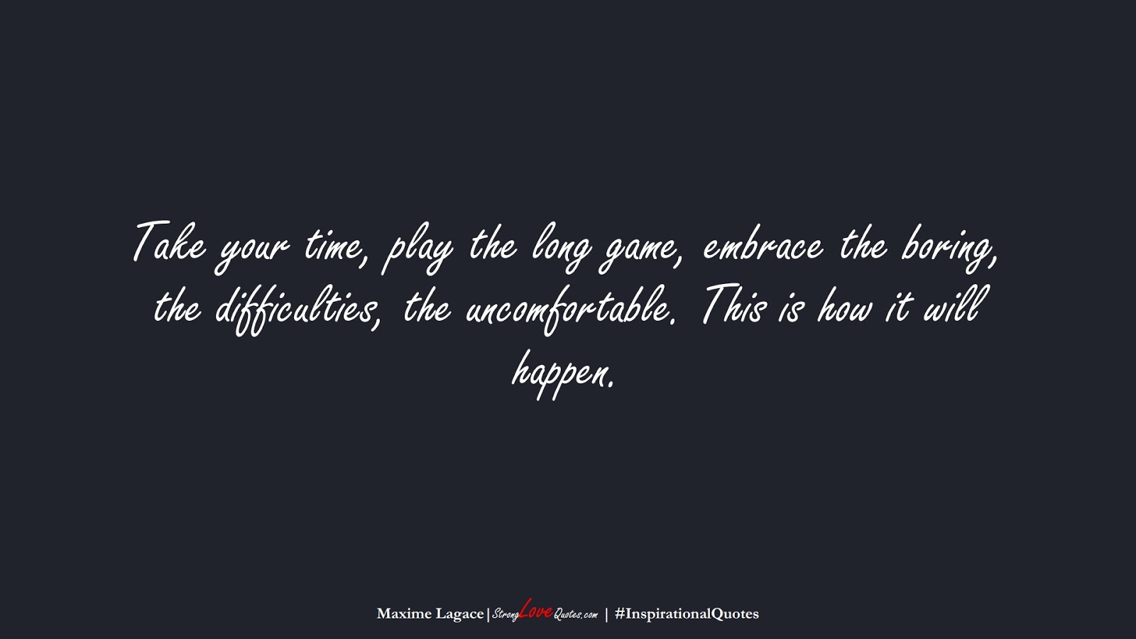 Take your time, play the long game, embrace the boring, the difficulties, the uncomfortable. This is how it will happen. (Maxime Lagace);  #InspirationalQuotes