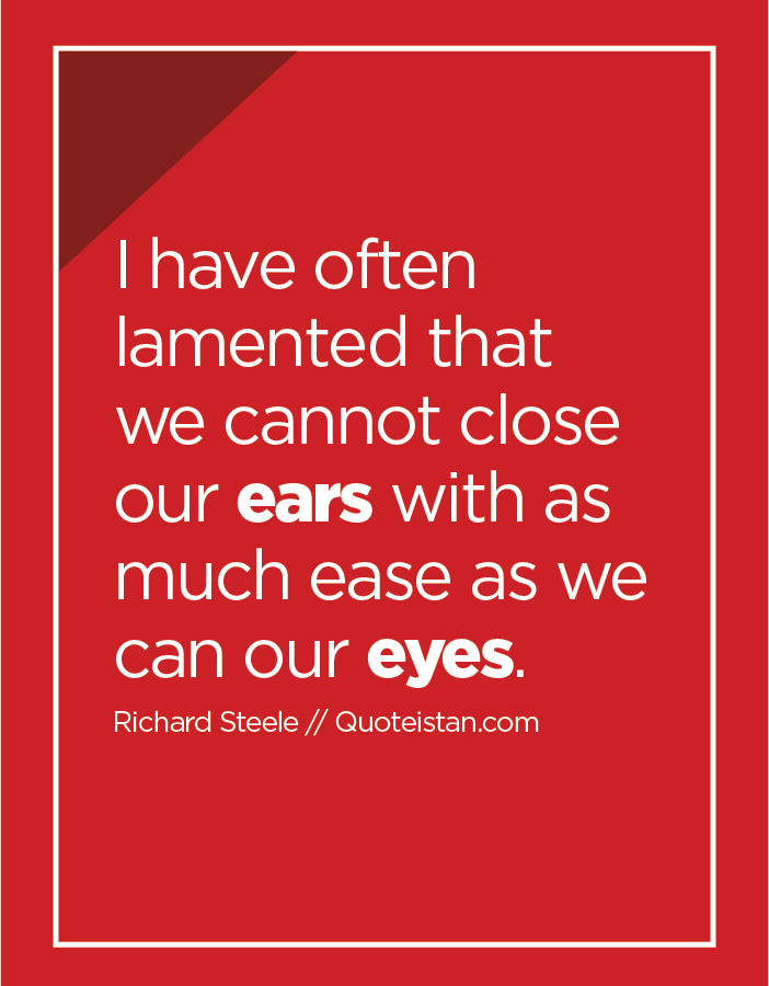I have often lamented that we cannot close our ears with as much ease as we can our eyes.