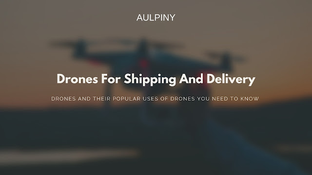 Drones For Shipping And Delivery